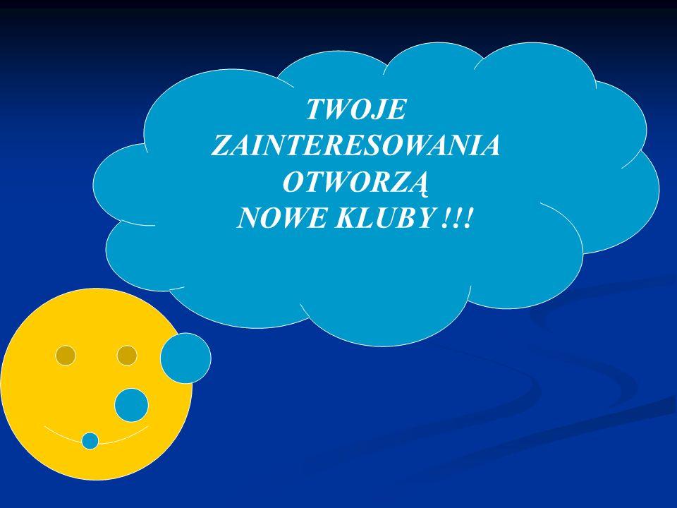 TWOJE ZAINTERESOWANIA OTWORZĄ NOWE KLUBY !!!