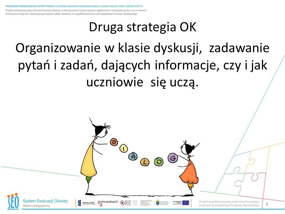 Druga strategia OK Organizowanie w klasie dyskusji, zadawanie pytań i zadań, dających informacje, czy i jak uczniowie się uczą. 8