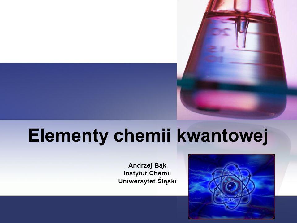 Elementy chemii kwantowej Andrzej Bąk Instytut Chemii Uniwersytet Śląski