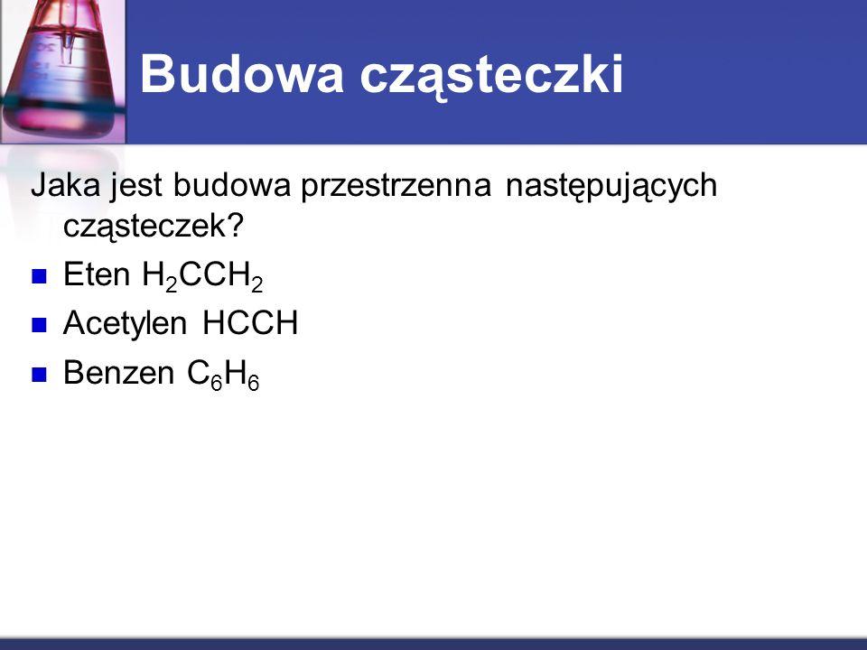 Budowa cząsteczki Jaka jest budowa przestrzenna następujących cząsteczek? Eten H 2 CCH 2 Acetylen HCCH Benzen C 6 H 6
