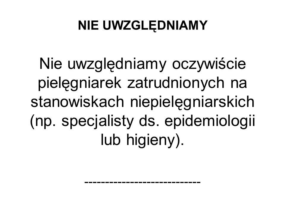 NIE UWZGLĘDNIAMY Nie uwzględniamy oczywiście pielęgniarek zatrudnionych na stanowiskach niepielęgniarskich (np. specjalisty ds. epidemiologii lub higi