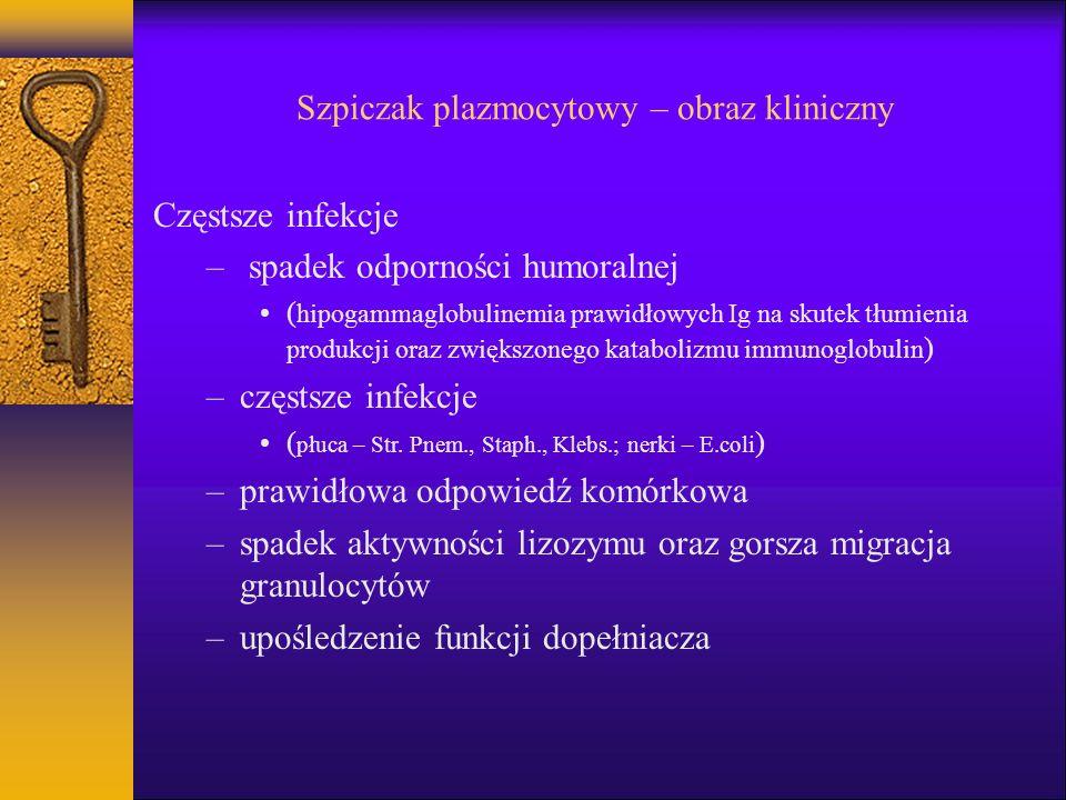 Szpiczak plazmocytowy – obraz kliniczny Częstsze infekcje – spadek odporności humoralnej ( hipogammaglobulinemia prawidłowych Ig na skutek tłumienia p