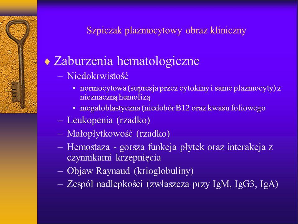 Szpiczak plazmocytowy obraz kliniczny Zaburzenia hematologiczne –Niedokrwistość normocytowa (supresja przez cytokiny i same plazmocyty) z nieznaczną hemolizą megaloblastyczna (niedobór B12 oraz kwasu foliowego –Leukopenia (rzadko) –Małopłytkowość (rzadko) –Hemostaza - gorsza funkcja płytek oraz interakcja z czynnikami krzepnięcia –Objaw Raynaud (krioglobuliny) –Zespół nadlepkości (zwłaszcza przy IgM, IgG3, IgA)