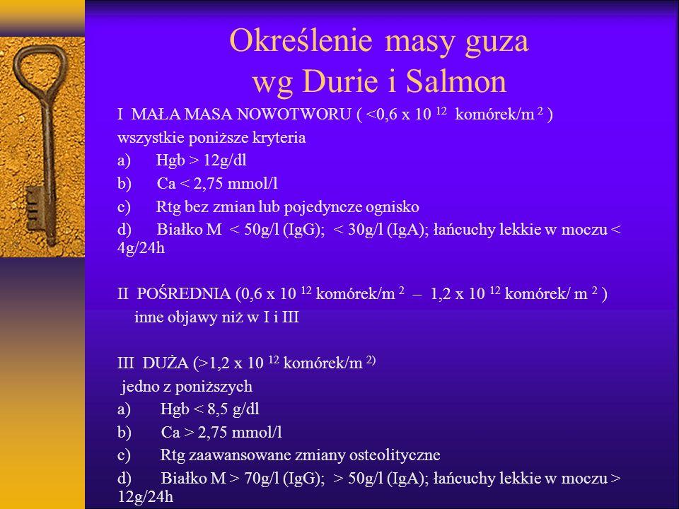 Określenie masy guza wg Durie i Salmon I MAŁA MASA NOWOTWORU ( <0,6 x 10 12 komórek/m 2 ) wszystkie poniższe kryteria a) Hgb > 12g/dl b) Ca < 2,75 mmo