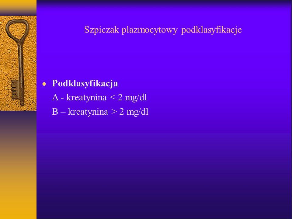 Szpiczak plazmocytowy podklasyfikacje Podklasyfikacja A - kreatynina < 2 mg/dl B – kreatynina > 2 mg/dl