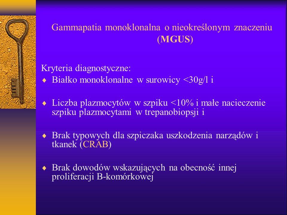 Gammapatia monoklonalna o nieokreślonym znaczeniu (MGUS) Kryteria diagnostyczne: Białko monoklonalne w surowicy <30g/l i Liczba plazmocytów w szpiku <10% i małe nacieczenie szpiku plazmocytami w trepanobiopsji i Brak typowych dla szpiczaka uszkodzenia narządów i tkanek (CRAB) Brak dowodów wskazujących na obecność innej proliferacji B-komórkowej