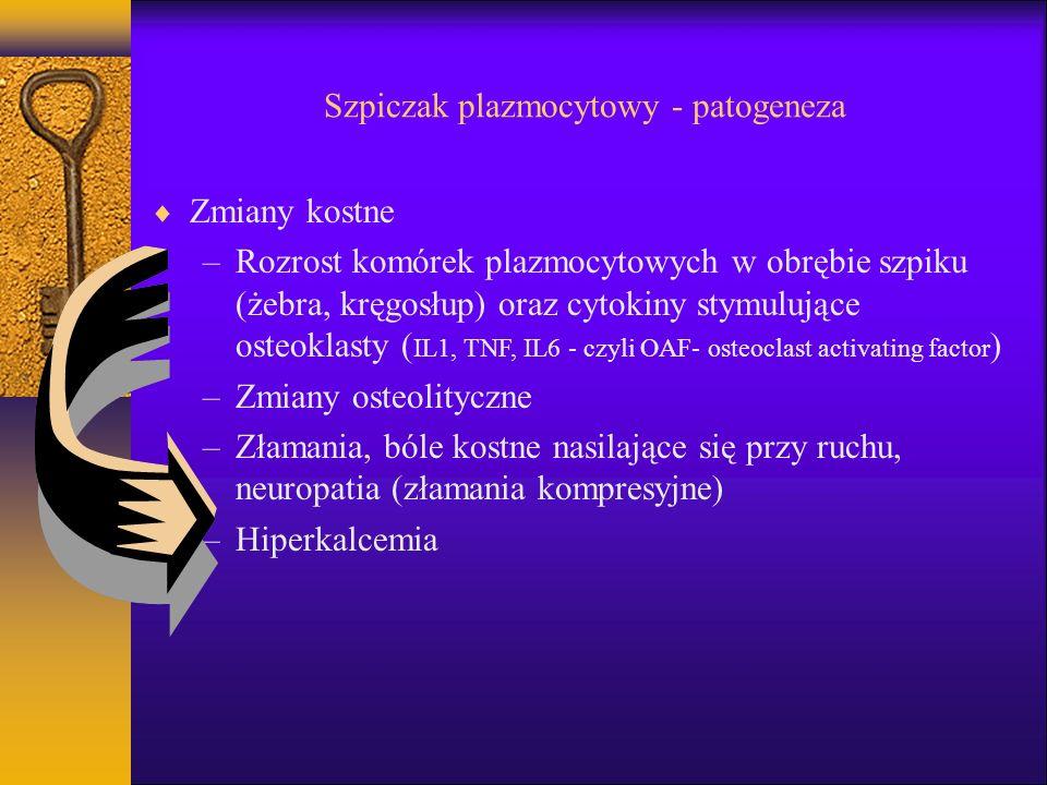 Szpiczak plazmocytowy - patogeneza Zmiany kostne –Rozrost komórek plazmocytowych w obrębie szpiku (żebra, kręgosłup) oraz cytokiny stymulujące osteoklasty ( IL1, TNF, IL6 - czyli OAF- osteoclast activating factor ) –Zmiany osteolityczne –Złamania, bóle kostne nasilające się przy ruchu, neuropatia (złamania kompresyjne) –Hiperkalcemia