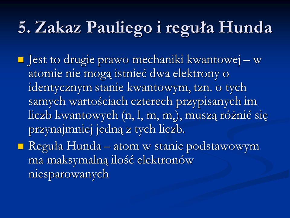 5. Zakaz Pauliego i reguła Hunda Jest to drugie prawo mechaniki kwantowej – w atomie nie mogą istnieć dwa elektrony o identycznym stanie kwantowym, tz