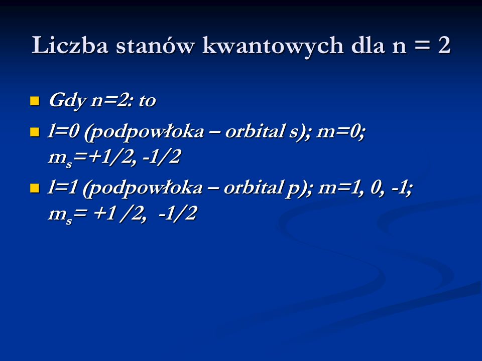 Liczba stanów kwantowych dla n = 2 Gdy n=2: to Gdy n=2: to l=0 (podpowłoka – orbital s); m=0; m s =+1/2, -1/2 l=0 (podpowłoka – orbital s); m=0; m s =+1/2, -1/2 l=1 (podpowłoka – orbital p); m=1, 0, -1; m s = +1 /2, -1/2 l=1 (podpowłoka – orbital p); m=1, 0, -1; m s = +1 /2, -1/2