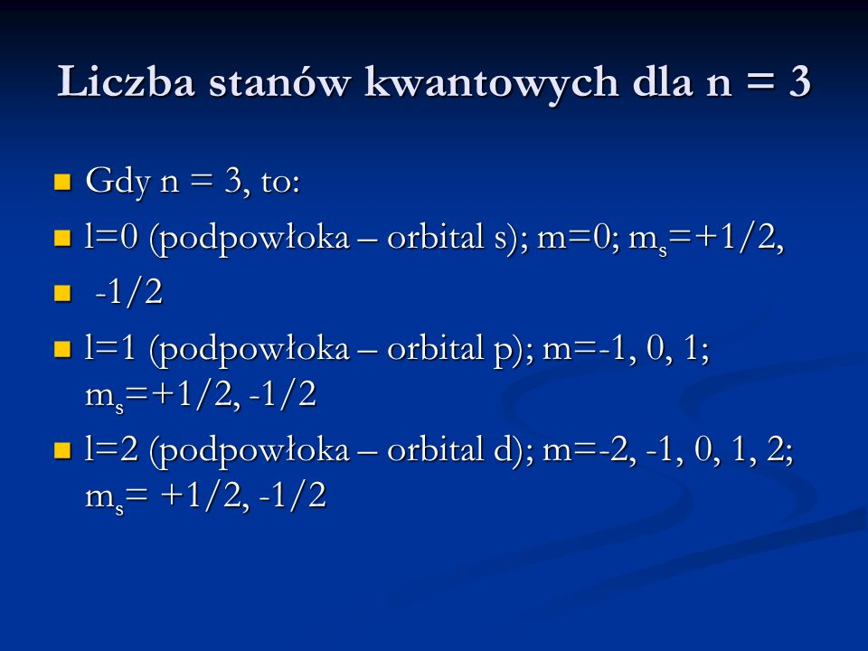 Liczba stanów kwantowych dla n = 3 Gdy n = 3, to: Gdy n = 3, to: l=0 (podpowłoka – orbital s); m=0; m s =+1/2, l=0 (podpowłoka – orbital s); m=0; m s =+1/2, -1/2 -1/2 l=1 (podpowłoka – orbital p); m=-1, 0, 1; m s =+1/2, -1/2 l=1 (podpowłoka – orbital p); m=-1, 0, 1; m s =+1/2, -1/2 l=2 (podpowłoka – orbital d); m=-2, -1, 0, 1, 2; m s = +1/2, -1/2 l=2 (podpowłoka – orbital d); m=-2, -1, 0, 1, 2; m s = +1/2, -1/2