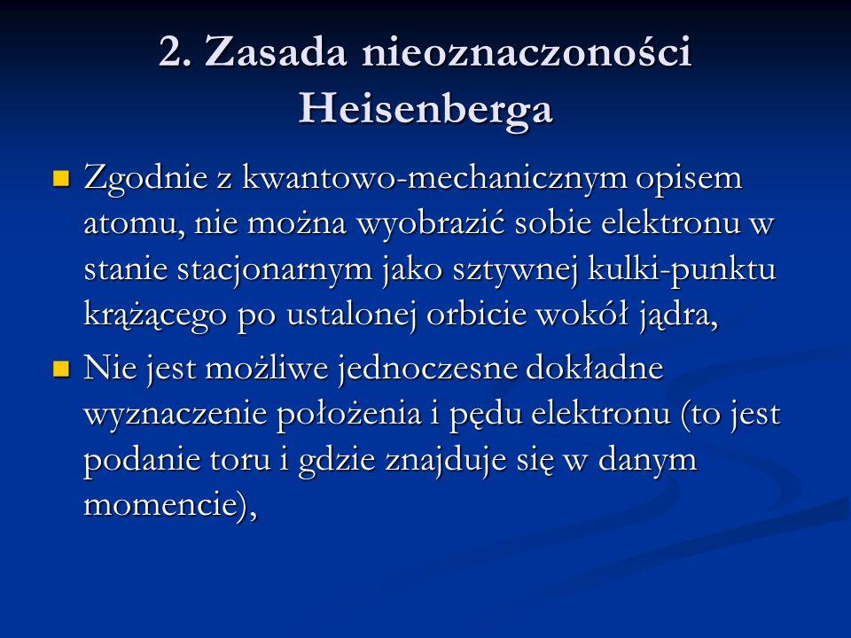 2. Zasada nieoznaczoności Heisenberga Zgodnie z kwantowo-mechanicznym opisem atomu, nie można wyobrazić sobie elektronu w stanie stacjonarnym jako szt