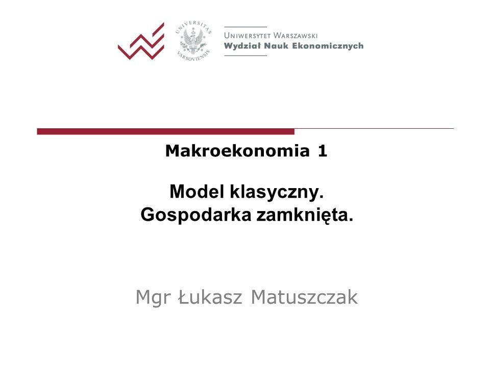 Makroekonomia 1 Model klasyczny. Gospodarka zamknięta. Mgr Łukasz Matuszczak