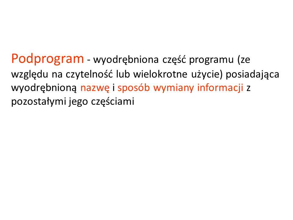 Podprogram - wyodrębniona część programu (ze względu na czytelność lub wielokrotne użycie) posiadająca wyodrębnioną nazwę i sposób wymiany informacji