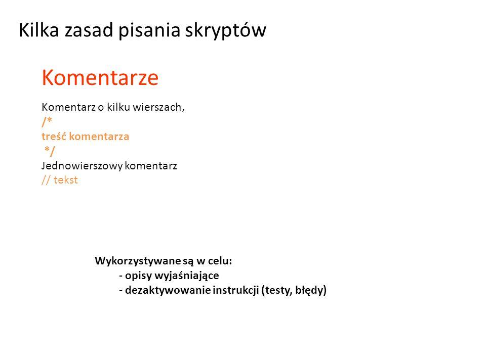 Komentarz o kilku wierszach, /* treść komentarza */ Jednowierszowy komentarz // tekst Komentarze Kilka zasad pisania skryptów Wykorzystywane są w celu