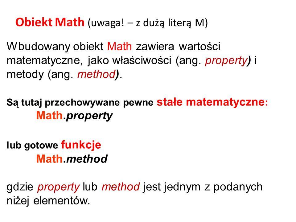 Wbudowany obiekt Math zawiera wartości matematyczne, jako właściwości (ang. property) i metody (ang. method). Są tutaj przechowywane pewne stałe matem