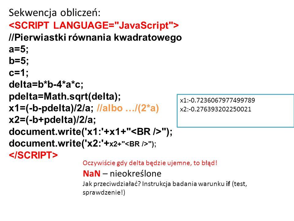 //Pierwiastki równania kwadratowego a=5; b=5; c=1; delta=b*b-4*a*c; pdelta=Math.sqrt(delta); x1=(-b-pdelta)/2/a;//albo …/(2*a) x2=(-b+pdelta)/2/a; doc