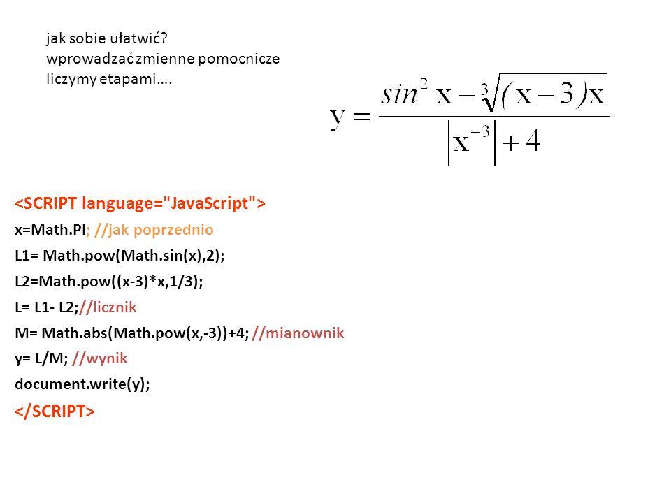 x=Math.PI; //jak poprzednio L1= Math.pow(Math.sin(x),2); L2=Math.pow((x-3)*x,1/3); L= L1- L2;//licznik M= Math.abs(Math.pow(x,-3))+4; //mianownik y= L