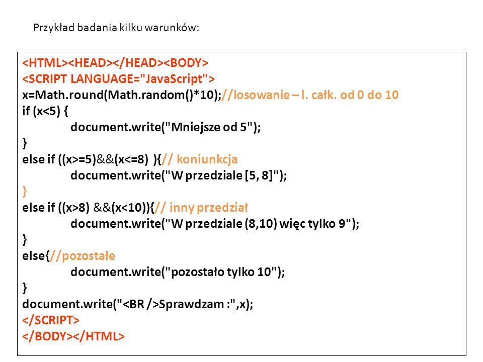 x=Math.round(Math.random()*10);//losowanie – l. całk. od 0 do 10 if (x<5) { document.write(
