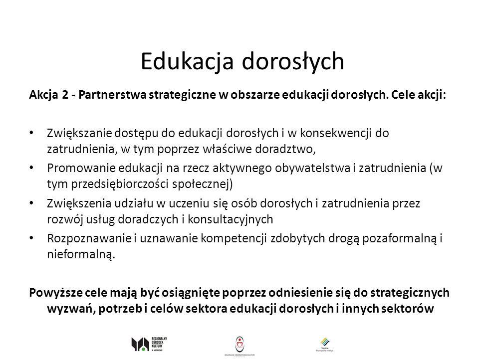 Edukacja dorosłych Akcja 2 - Partnerstwa strategiczne w obszarze edukacji dorosłych. Cele akcji: Zwiększanie dostępu do edukacji dorosłych i w konsekw