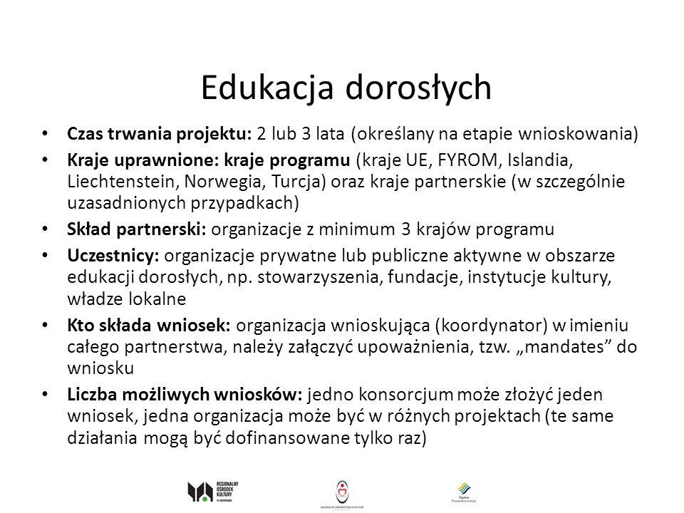 Edukacja dorosłych Czas trwania projektu: 2 lub 3 lata (określany na etapie wnioskowania) Kraje uprawnione: kraje programu (kraje UE, FYROM, Islandia,