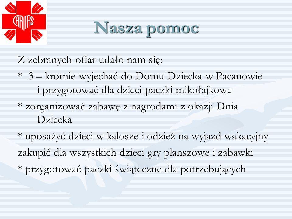 Nasza pomoc Z zebranych ofiar udało nam się: * 3 – krotnie wyjechać do Domu Dziecka w Pacanowie i przygotować dla dzieci paczki mikołajkowe * zorganiz