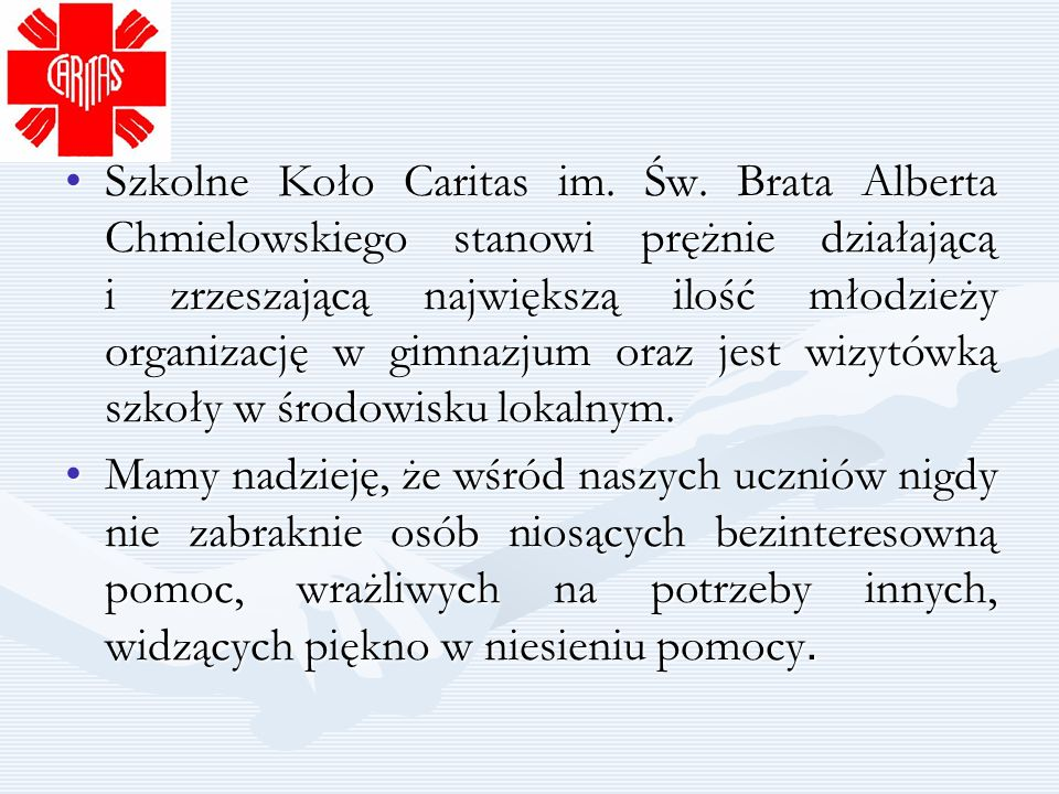 Szkolne Koło Caritas im. Św. Brata Alberta Chmielowskiego stanowi prężnie działającą i zrzeszającą największą ilość młodzieży organizację w gimnazjum