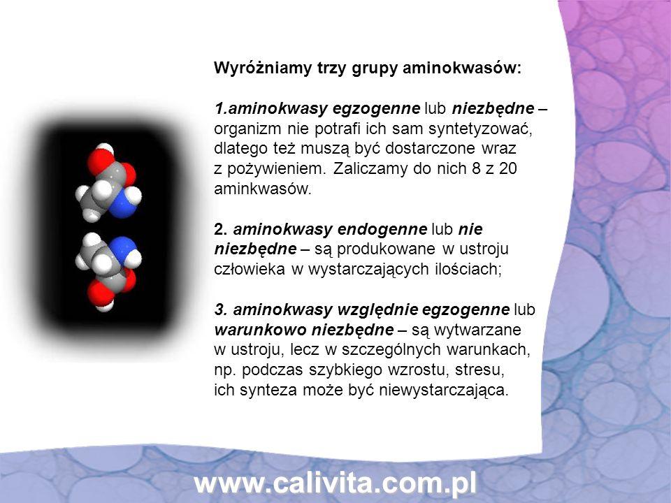 www.calivita.com.pl Wyróżniamy trzy grupy aminokwasów: 1.aminokwasy egzogenne lub niezbędne – organizm nie potrafi ich sam syntetyzować, dlatego też m