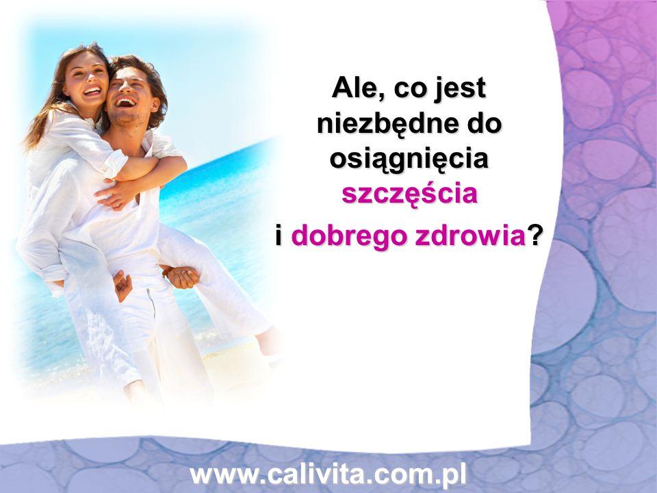 Ale, co jest niezbędne do osiągnięcia szczęścia Ale, co jest niezbędne do osiągnięcia szczęścia i dobrego zdrowia? i dobrego zdrowia? www.calivita.com