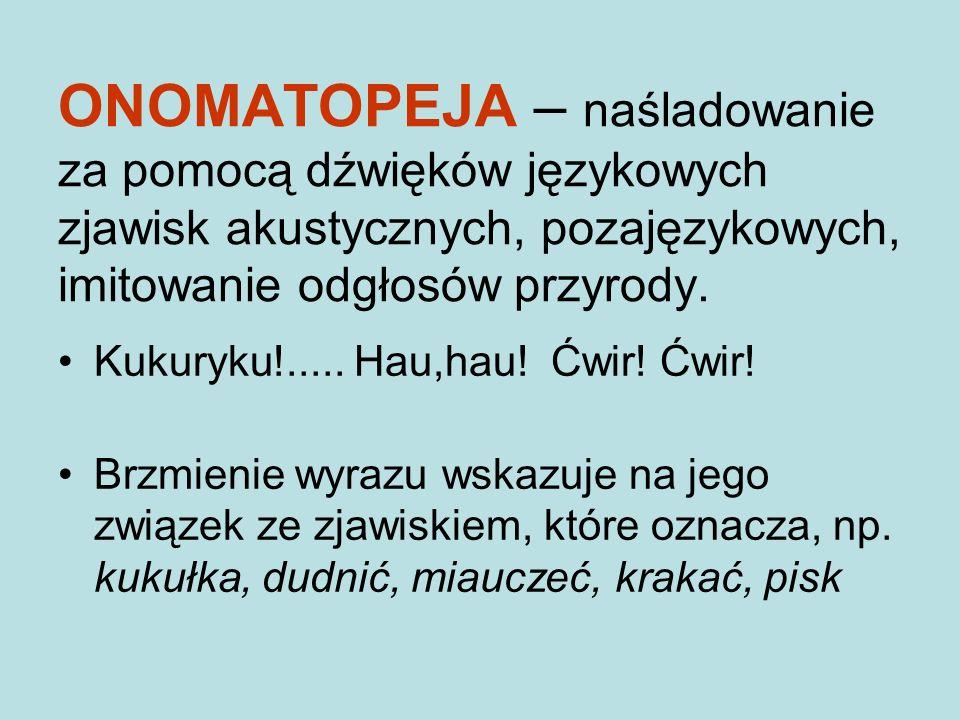 ONOMATOPEJA – naśladowanie za pomocą dźwięków językowych zjawisk akustycznych, pozajęzykowych, imitowanie odgłosów przyrody.