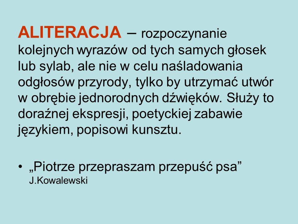 ALITERACJA – rozpoczynanie kolejnych wyrazów od tych samych głosek lub sylab, ale nie w celu naśladowania odgłosów przyrody, tylko by utrzymać utwór w obrębie jednorodnych dźwięków.