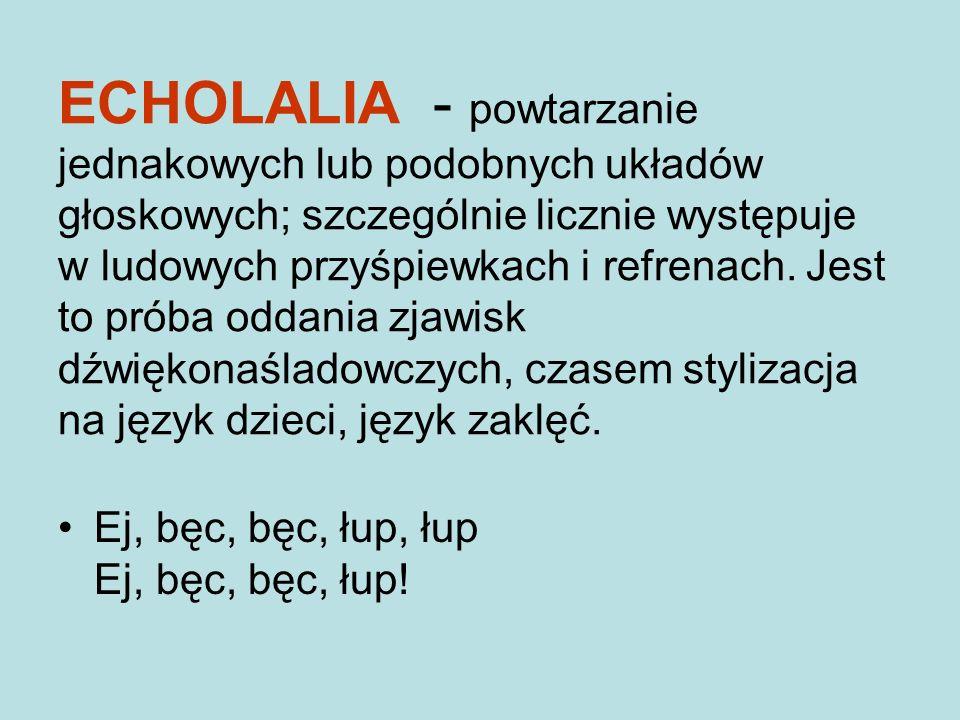 ECHOLALIA - powtarzanie jednakowych lub podobnych układów głoskowych; szczególnie licznie występuje w ludowych przyśpiewkach i refrenach.