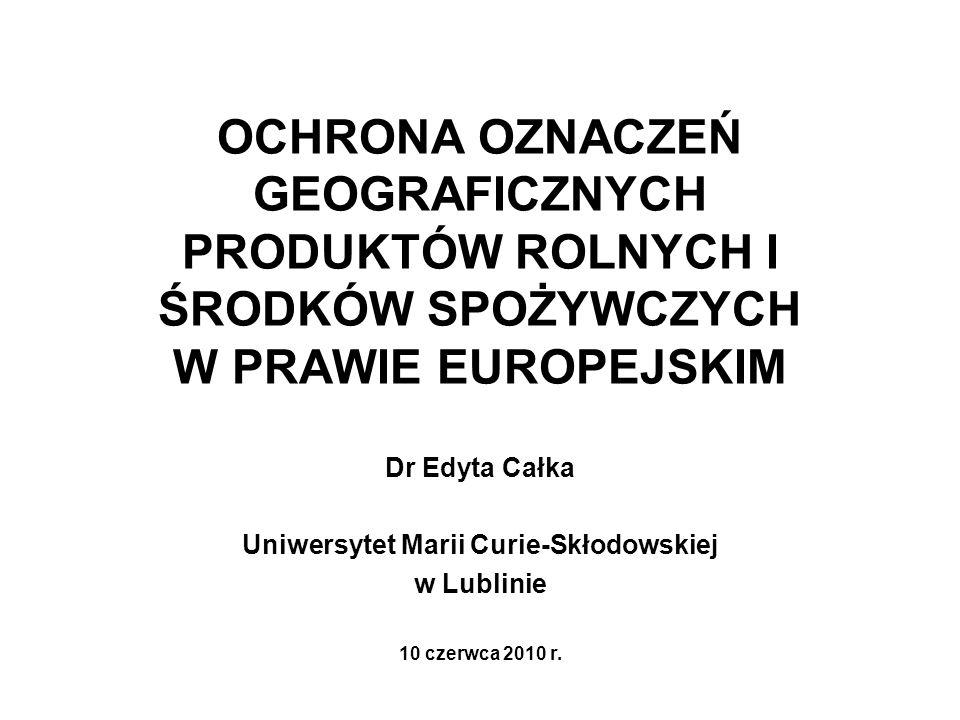 OCHRONA OZNACZEŃ GEOGRAFICZNYCH PRODUKTÓW ROLNYCH I ŚRODKÓW SPOŻYWCZYCH W PRAWIE EUROPEJSKIM Dr Edyta Całka Uniwersytet Marii Curie-Skłodowskiej w Lub