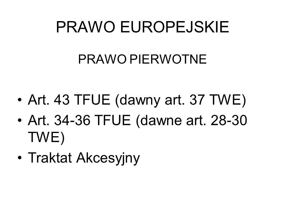 PRAWO EUROPEJSKIE PRAWO PIERWOTNE Art. 43 TFUE (dawny art. 37 TWE) Art. 34-36 TFUE (dawne art. 28-30 TWE) Traktat Akcesyjny