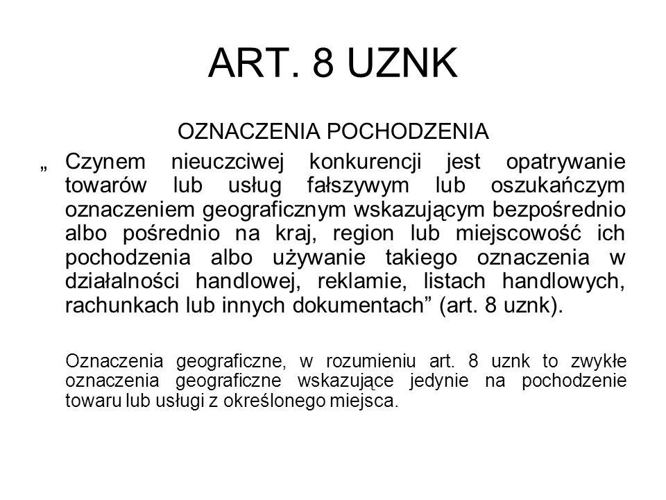 ART. 8 UZNK OZNACZENIA POCHODZENIA Czynem nieuczciwej konkurencji jest opatrywanie towarów lub usług fałszywym lub oszukańczym oznaczeniem geograficzn