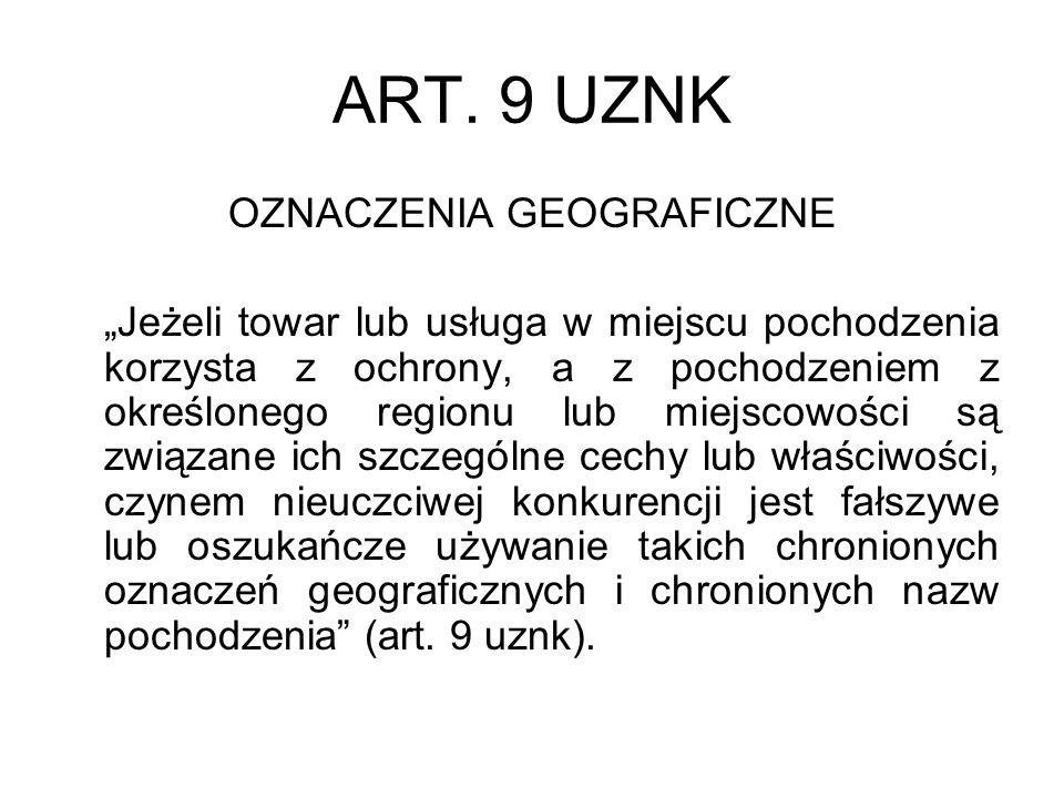 ART. 9 UZNK OZNACZENIA GEOGRAFICZNE Jeżeli towar lub usługa w miejscu pochodzenia korzysta z ochrony, a z pochodzeniem z określonego regionu lub miejs