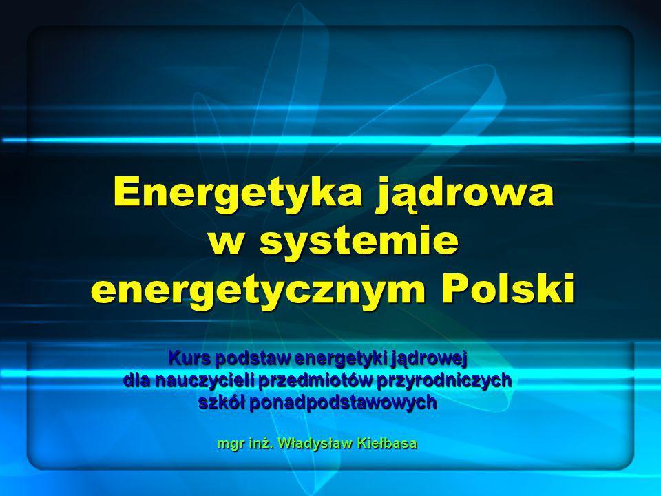 Energetyka jądrowa w systemie energetycznym Polski Kurs podstaw energetyki jądrowej dla nauczycieli przedmiotów przyrodniczych szkół ponadpodstawowych