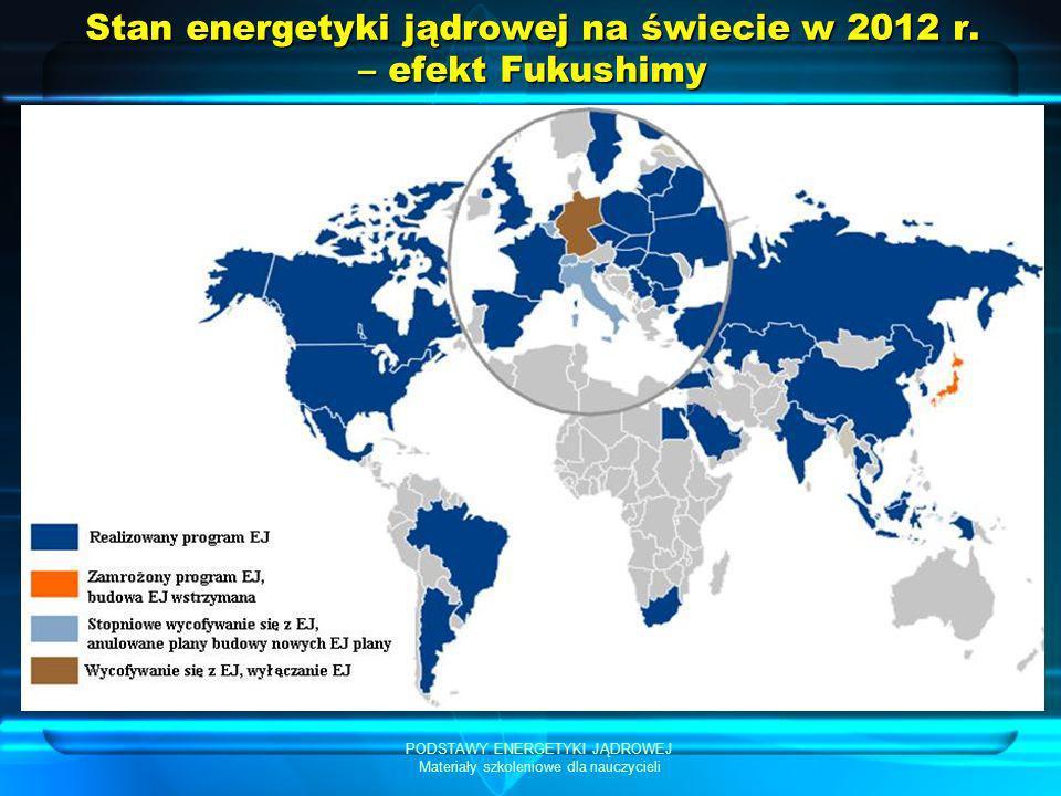 PODSTAWY ENERGETYKI JĄDROWEJ Materiały szkoleniowe dla nauczycieli Stan energetyki jądrowej na świecie w 2012 r. – efekt Fukushimy