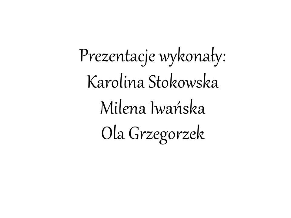 Prezentacje wykonały: Karolina Stokowska Milena Iwańska Ola Grzegorzek