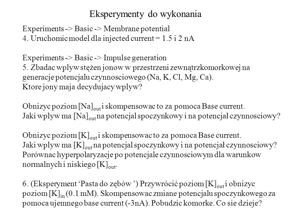 Eksperymenty do wykonania Experiments -> Basic -> Membrane potential 4. Uruchomic model dla injected current = 1.5 i 2 nA Experiments -> Basic -> Impu