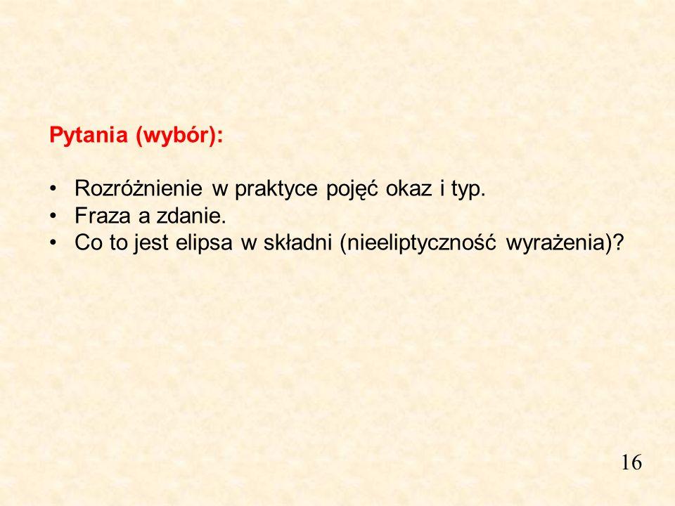 16 Pytania (wybór): Rozróżnienie w praktyce pojęć okaz i typ. Fraza a zdanie. Co to jest elipsa w składni (nieeliptyczność wyrażenia)?