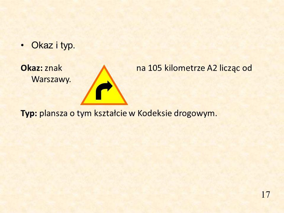 17 Okaz i typ. Okaz: znak na 105 kilometrze A2 licząc od Warszawy. Typ: plansza o tym kształcie w Kodeksie drogowym.