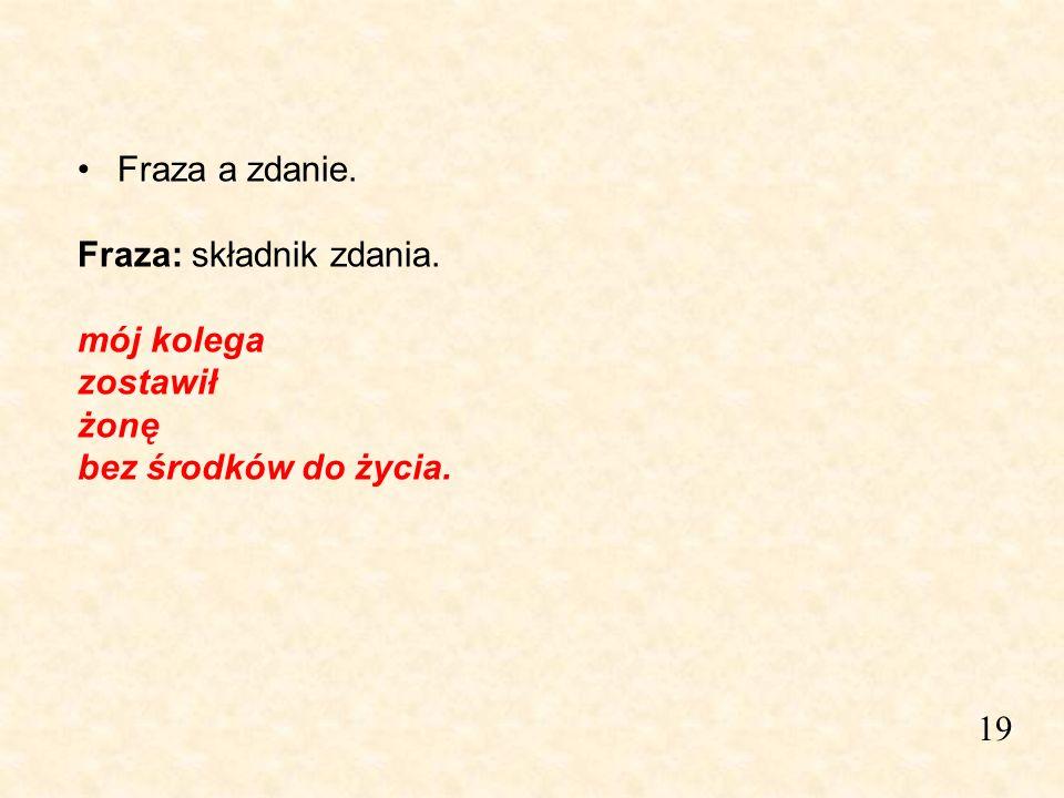 19 Fraza a zdanie. Fraza: składnik zdania. mój kolega zostawił żonę bez środków do życia.