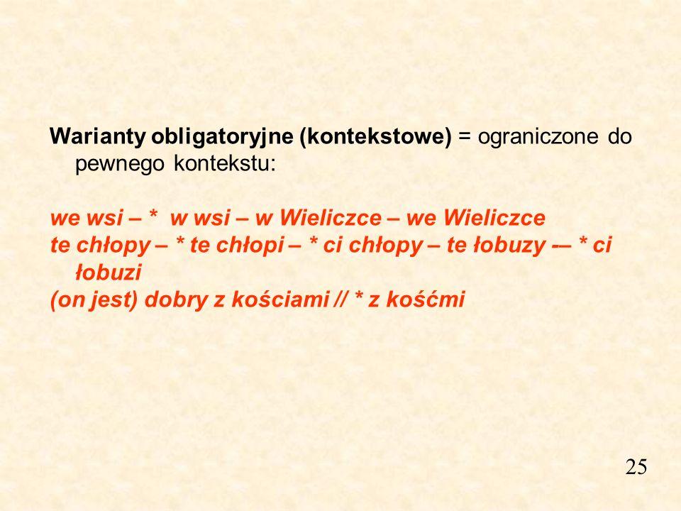 25 Warianty obligatoryjne (kontekstowe) = ograniczone do pewnego kontekstu: we wsi – * w wsi – w Wieliczce – we Wieliczce te chłopy – * te chłopi – *