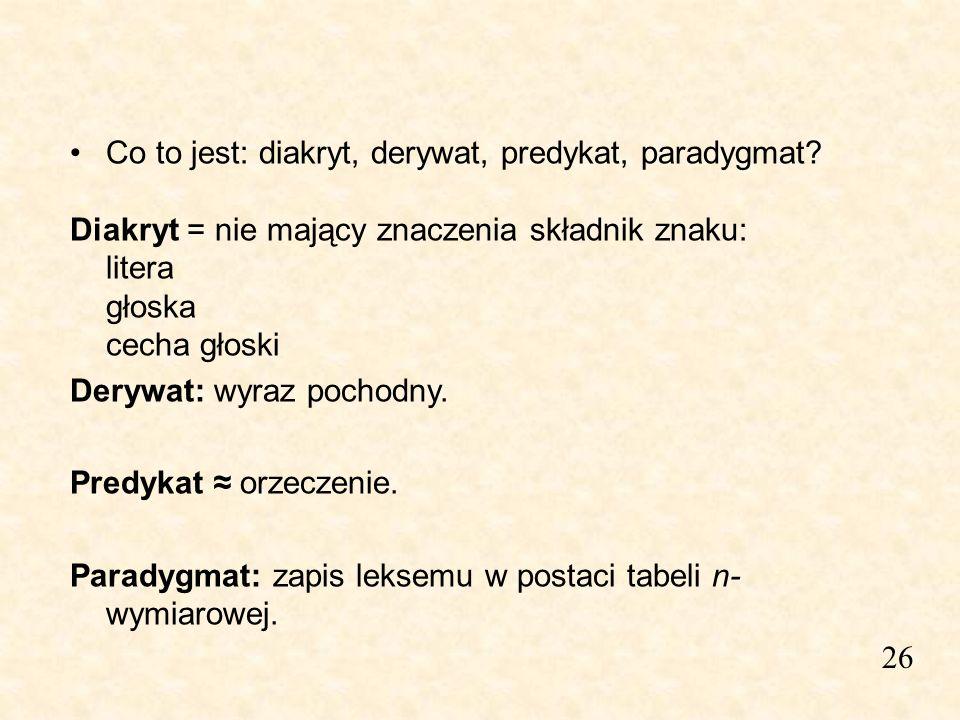 26 Co to jest: diakryt, derywat, predykat, paradygmat? Diakryt = nie mający znaczenia składnik znaku: litera głoska cecha głoski Derywat: wyraz pochod