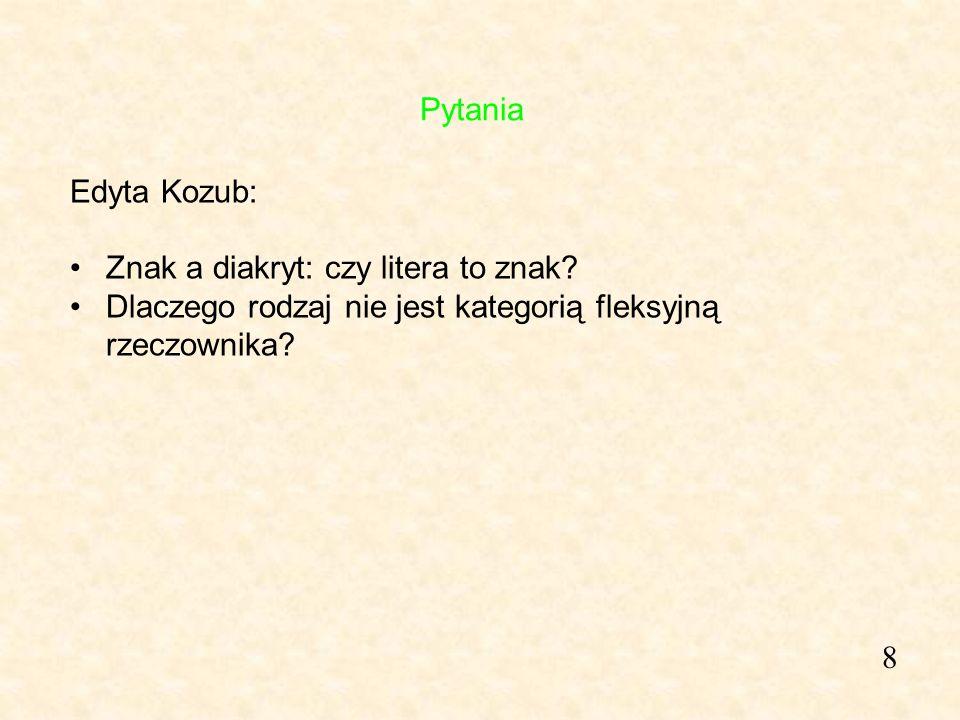 8 Edyta Kozub: Znak a diakryt: czy litera to znak? Dlaczego rodzaj nie jest kategorią fleksyjną rzeczownika? Pytania