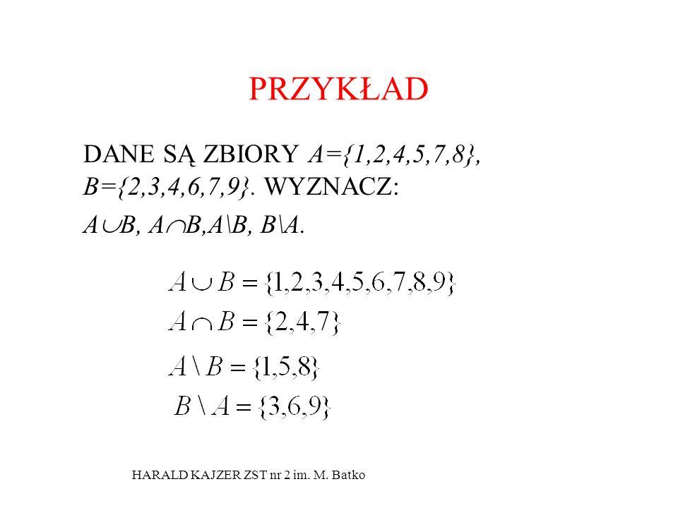 HARALD KAJZER ZST nr 2 im. M. Batko PRZYKŁAD DANE SĄ ZBIORY A={1,2,4,5,7,8}, B={2,3,4,6,7,9}. WYZNACZ: A B, A B,A\B, B\A.