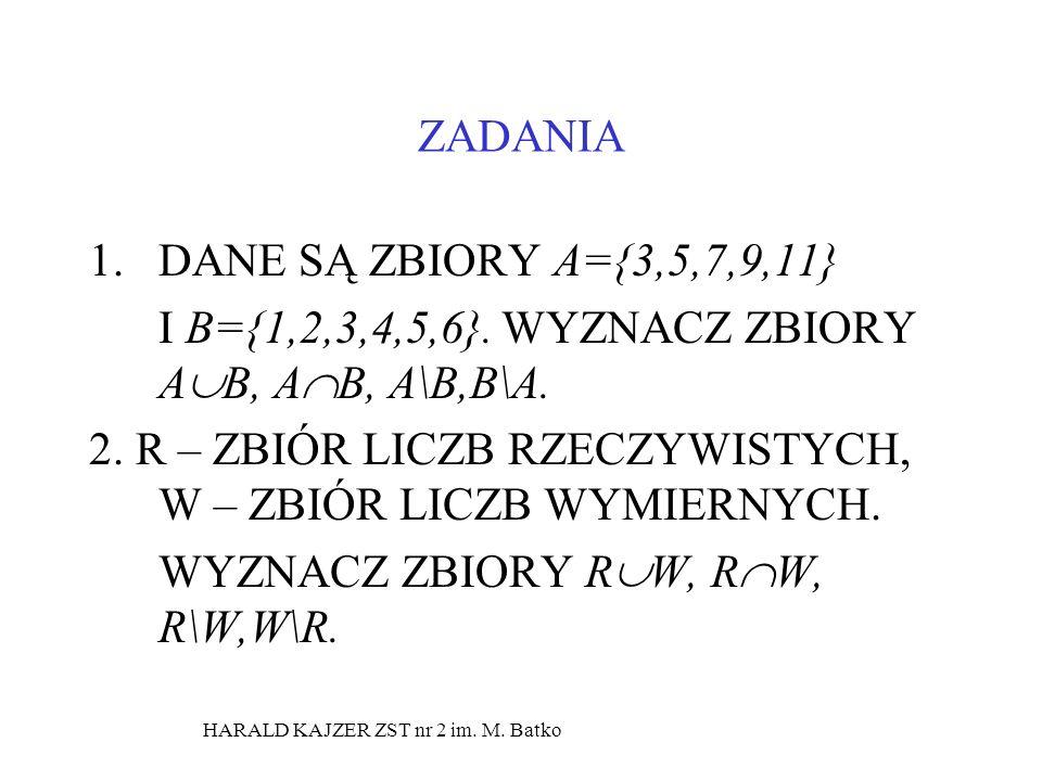HARALD KAJZER ZST nr 2 im. M. Batko ZADANIA 1.DANE SĄ ZBIORY A={3,5,7,9,11} I B={1,2,3,4,5,6}. WYZNACZ ZBIORY A B, A B, A\B,B\A. 2. R – ZBIÓR LICZB RZ