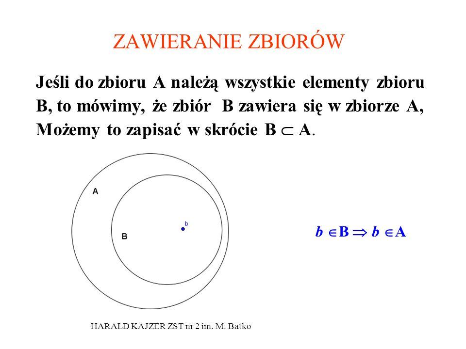 HARALD KAJZER ZST nr 2 im. M. Batko Jeśli do zbioru A należą wszystkie elementy zbioru B, to mówimy, że zbiór B zawiera się w zbiorze A, Możemy to zap