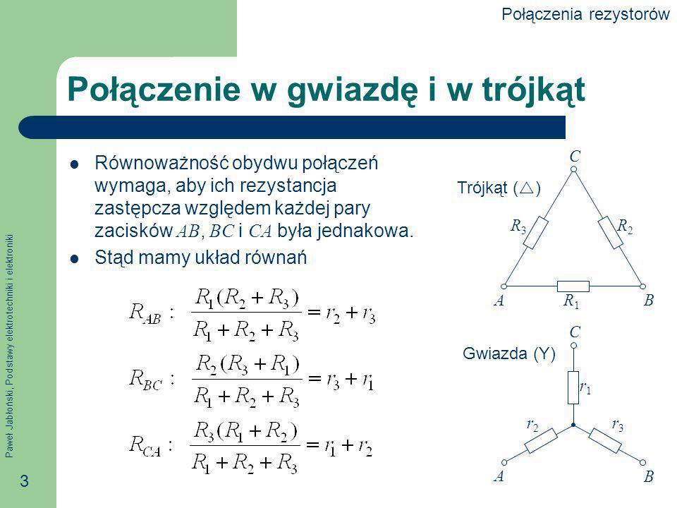Paweł Jabłoński, Podstawy elektrotechniki i elektroniki 4 Zamiana trójkąt-gwiazda Rozwiązując powyższy układ równań ze względu na r 1, r 2 i r 3, dostajemy wzory na zamianę -Y Jeżeli R 1 = R 2 = R 3 = R, to A r1r1 r2r2 r3r3 B C R1R1 R2R2 R3R3 AB C Połączenia rezystorów