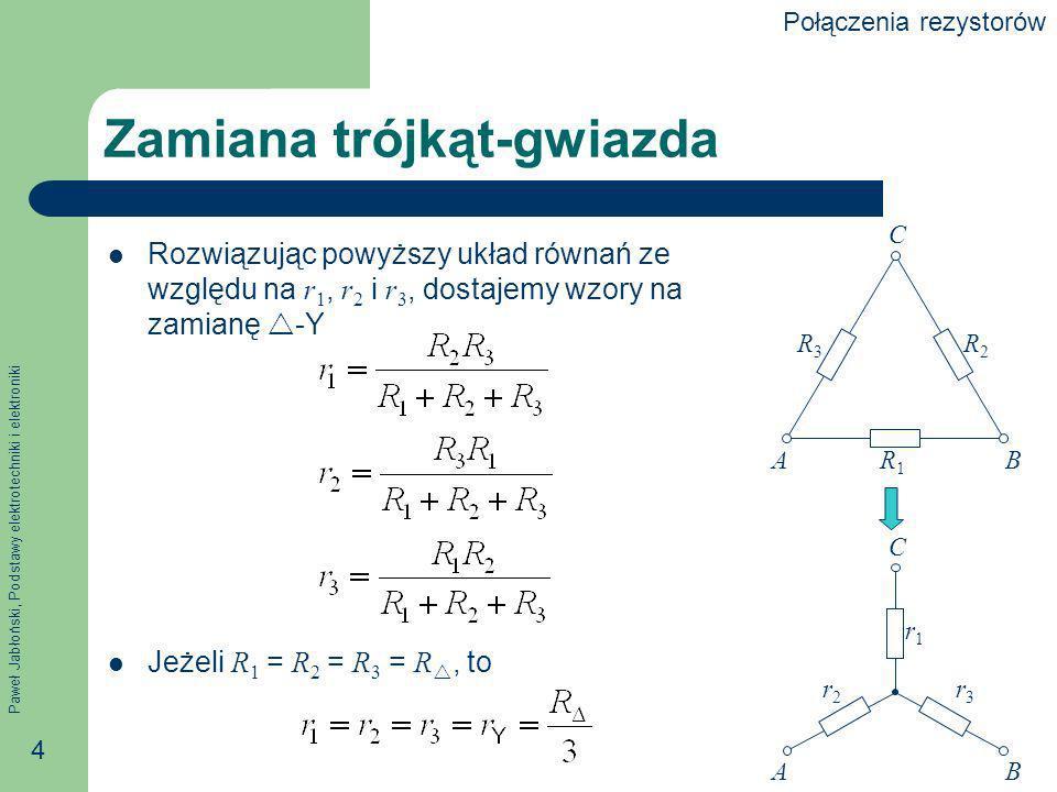 Paweł Jabłoński, Podstawy elektrotechniki i elektroniki 5 Zamiana gwiazda-trójkąt Rozwiązując wcześniejszy układ równań ze względu na R 1, R 2 i R 3, dostajemy wzory na zamianę Y- Jeżeli r 1 = r 2 = r 3 = r Y, to A r1r1 r2r2 r3r3 B C R1R1 R2R2 R3R3 AB C Połączenia rezystorów